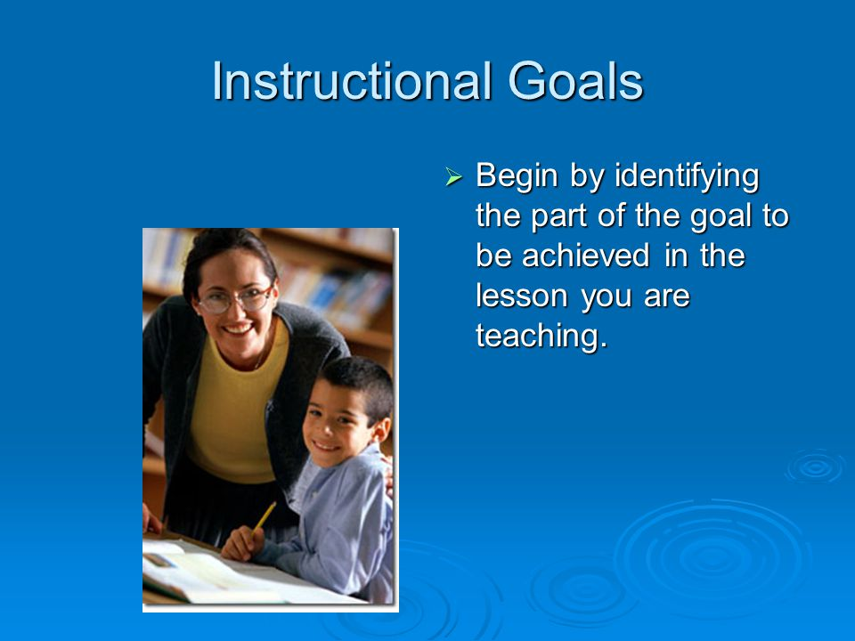 Instructional Goals Begin by identifying the part of the goal to be achieved in the lesson you are teaching.