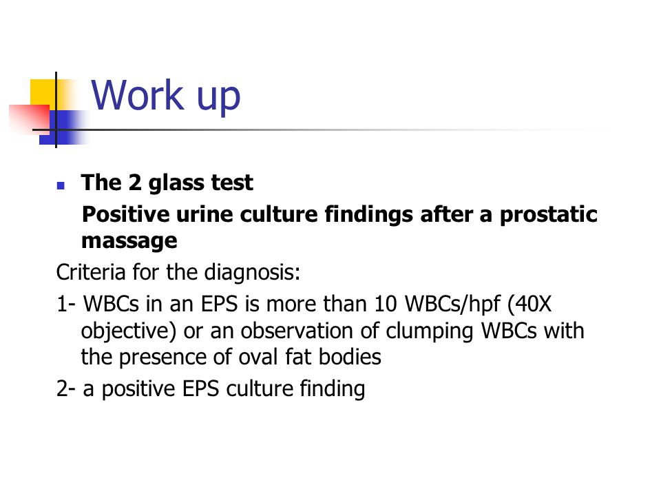 Work up The 2 glass test. Positive urine culture findings after a prostatic massage. Criteria for the diagnosis:
