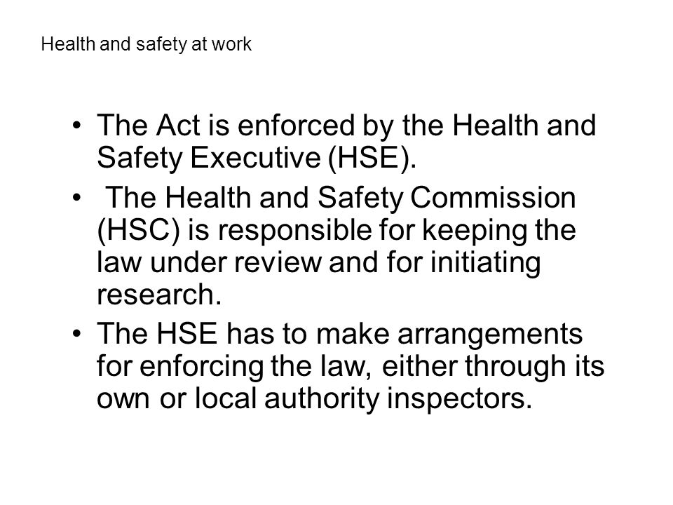 The Act is enforced by the Health and Safety Executive (HSE).