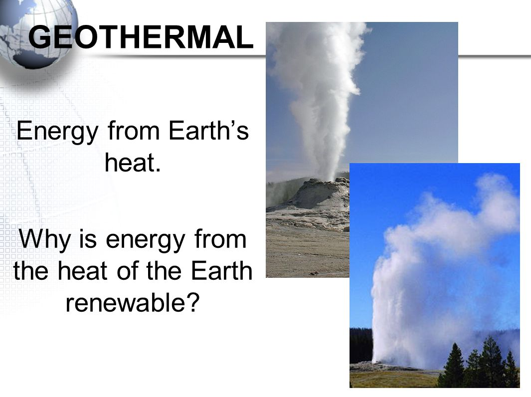 GEOTHERMAL Energy from Earth's heat.