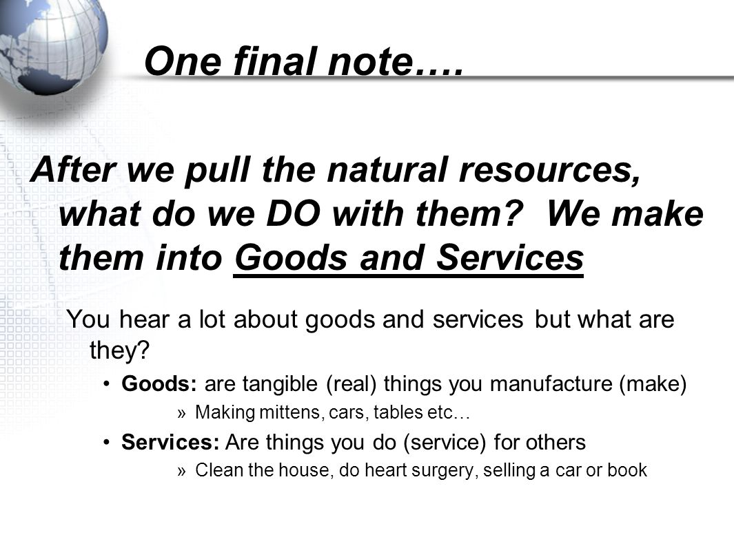 One final note…. After we pull the natural resources, what do we DO with them We make them into Goods and Services.