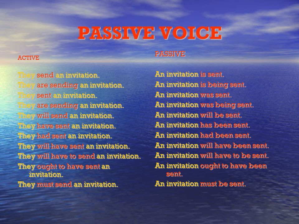 PASSIVE VOICE PASSIVE An invitation is sent. They send an invitation.