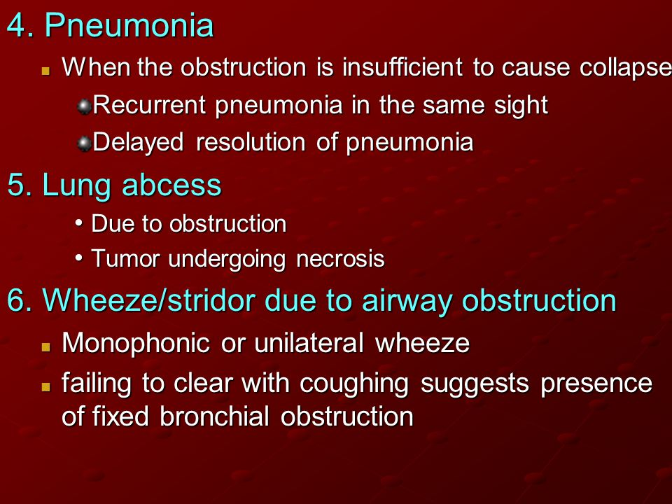 4. Pneumonia When the obstruction is insufficient to cause collapse. Recurrent pneumonia in the same sight.
