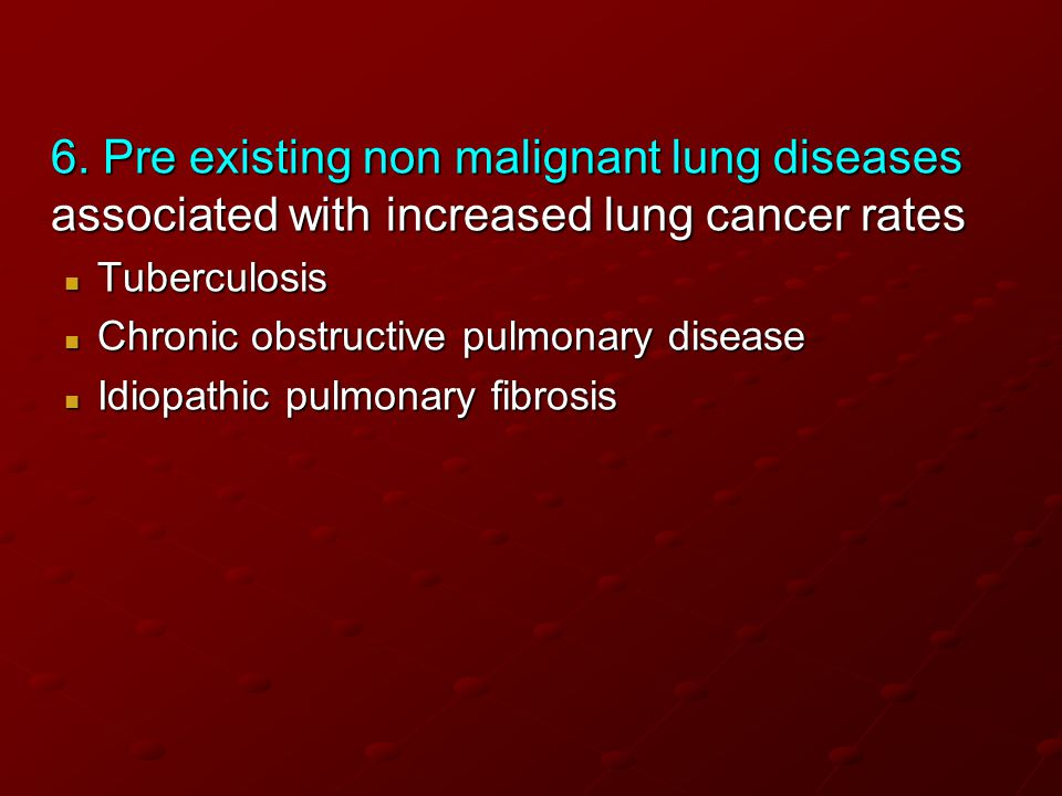 6. Pre existing non malignant lung diseases associated with increased lung cancer rates