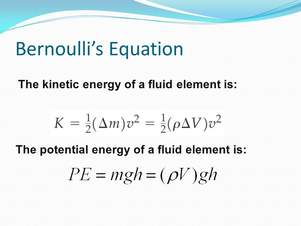 Bernoulli's Equation The kinetic energy of a fluid element is: