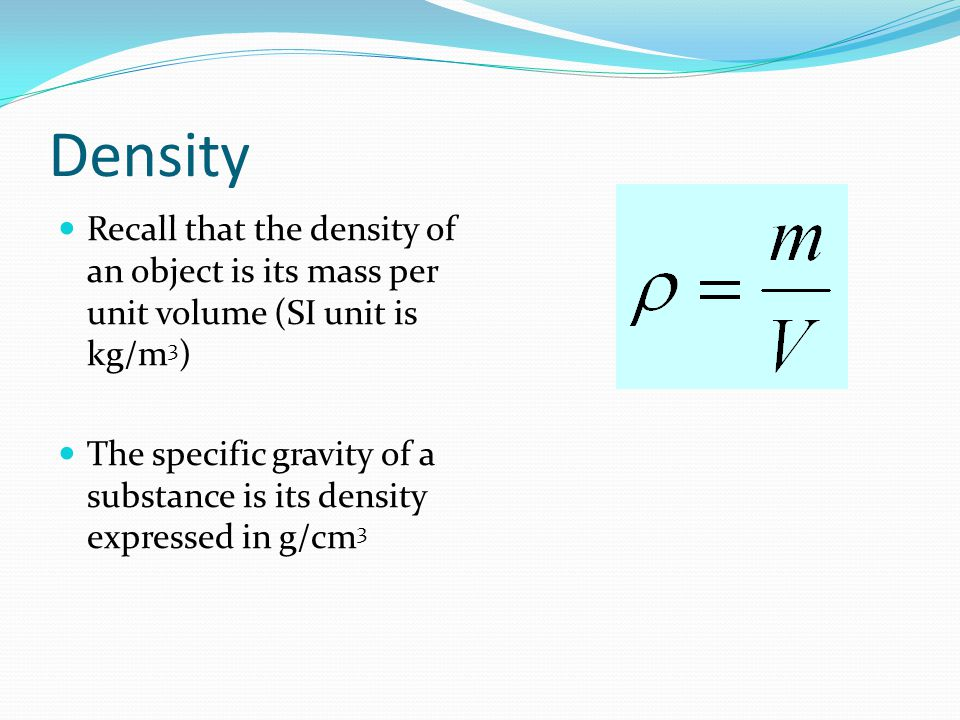 Density Recall that the density of an object is its mass per unit volume (SI unit is kg/m3)