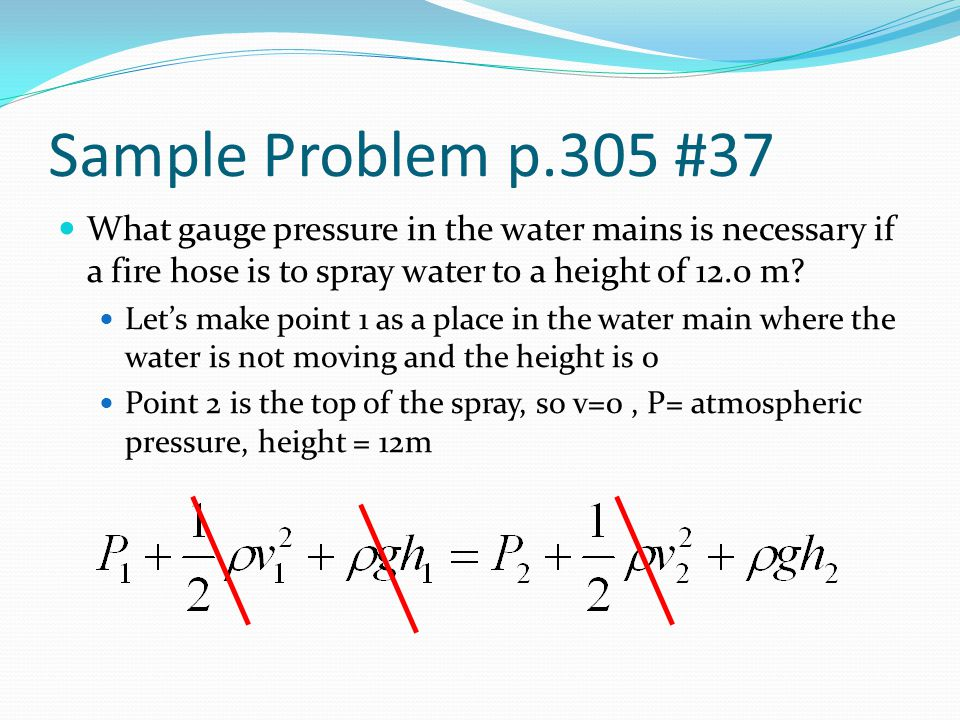 Sample Problem p.305 #37 What gauge pressure in the water mains is necessary if a fire hose is to spray water to a height of 12.0 m