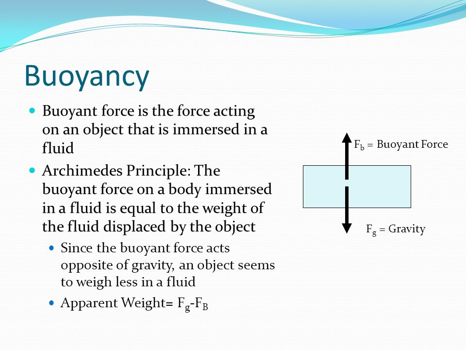 Buoyancy Buoyant force is the force acting on an object that is immersed in a fluid.