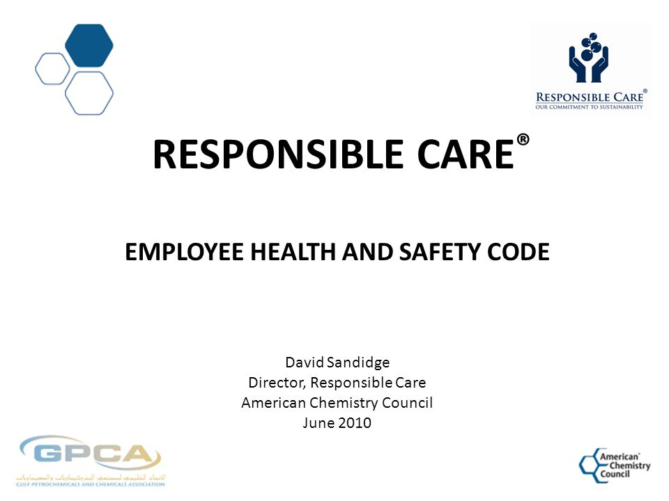 Responsible CarE® Employee health and Safety Code David Sandidge Director, Responsible Care American Chemistry Council June 2010