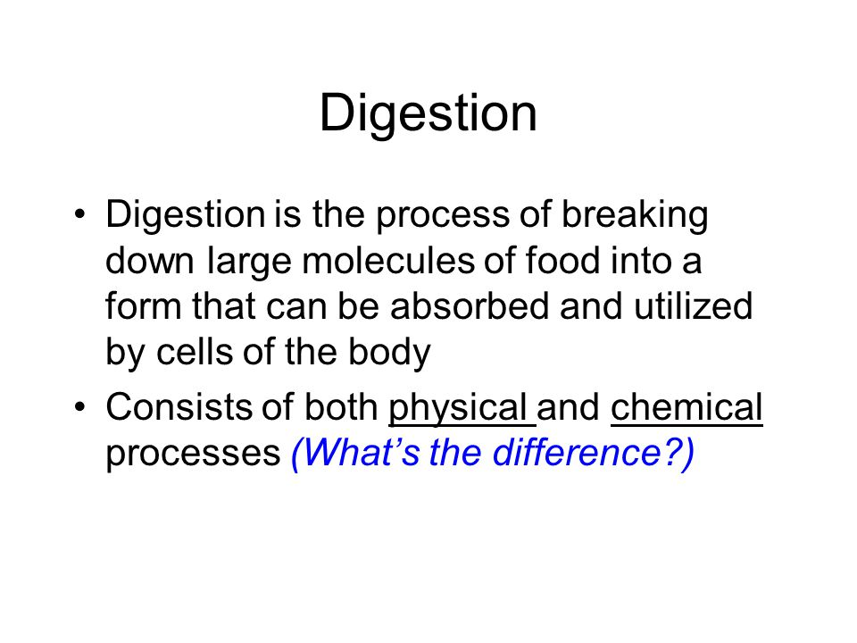 Digestion Digestion is the process of breaking down large molecules of food into a form that can be absorbed and utilized by cells of the body.