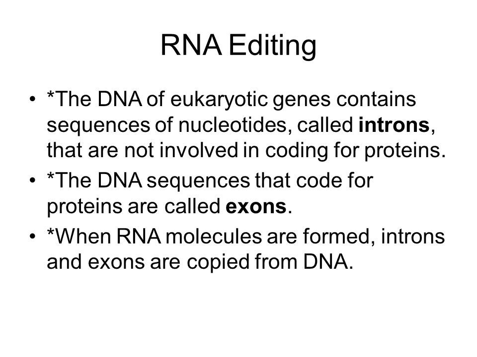 RNA Editing *The DNA of eukaryotic genes contains sequences of nucleotides, called introns, that are not involved in coding for proteins.