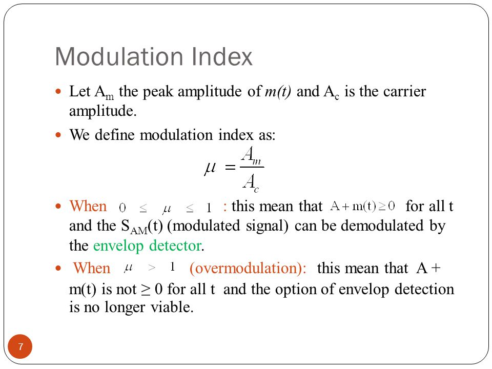 Modulation Index Let Am the peak amplitude of m(t) and Ac is the carrier amplitude. We define modulation index as: