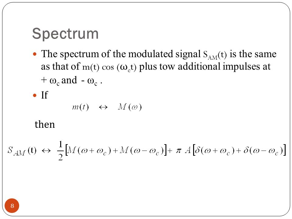 Spectrum The spectrum of the modulated signal SAM(t) is the same as that of m(t) cos (ωct) plus tow additional impulses at + ωc and - ωc .