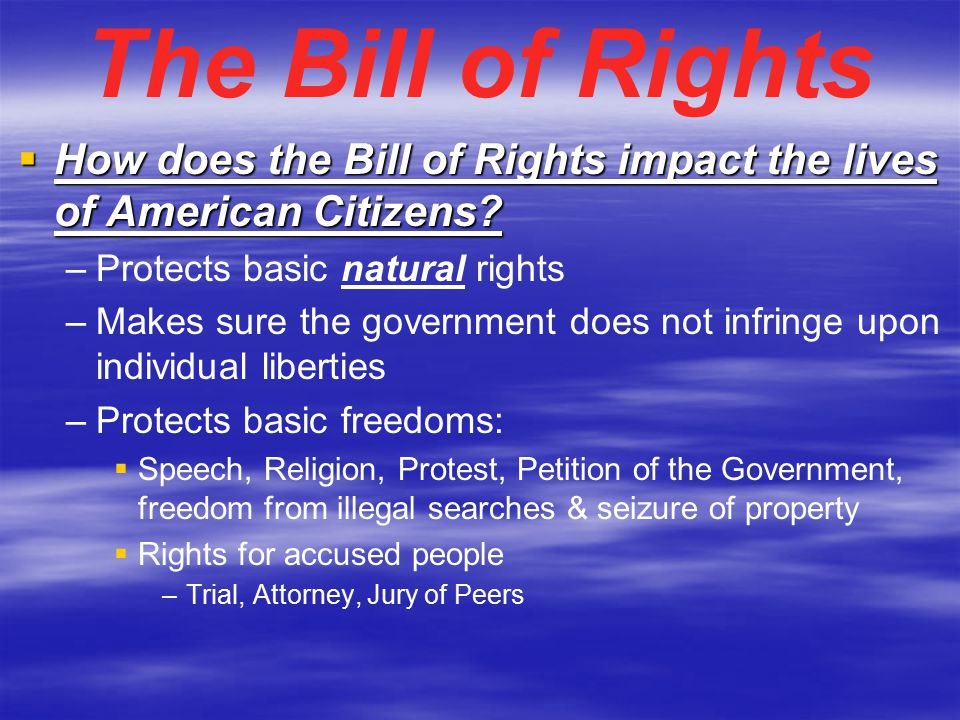 The Bill of Rights How does the Bill of Rights impact the lives of American Citizens Protects basic natural rights.