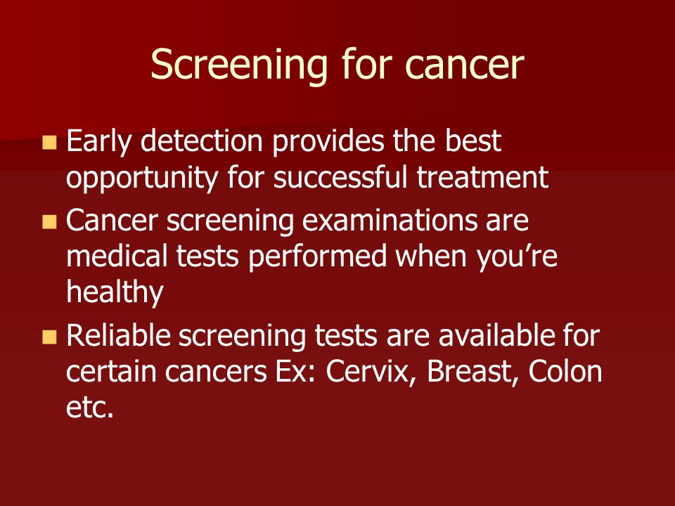 Screening for cancer Early detection provides the best opportunity for successful treatment.