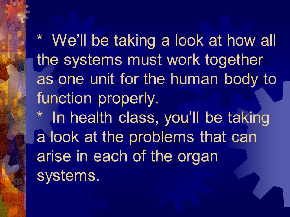 * We'll be taking a look at how all the systems must work together as one unit for the human body to function properly.