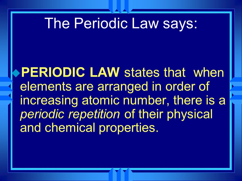 The Periodic Law says: