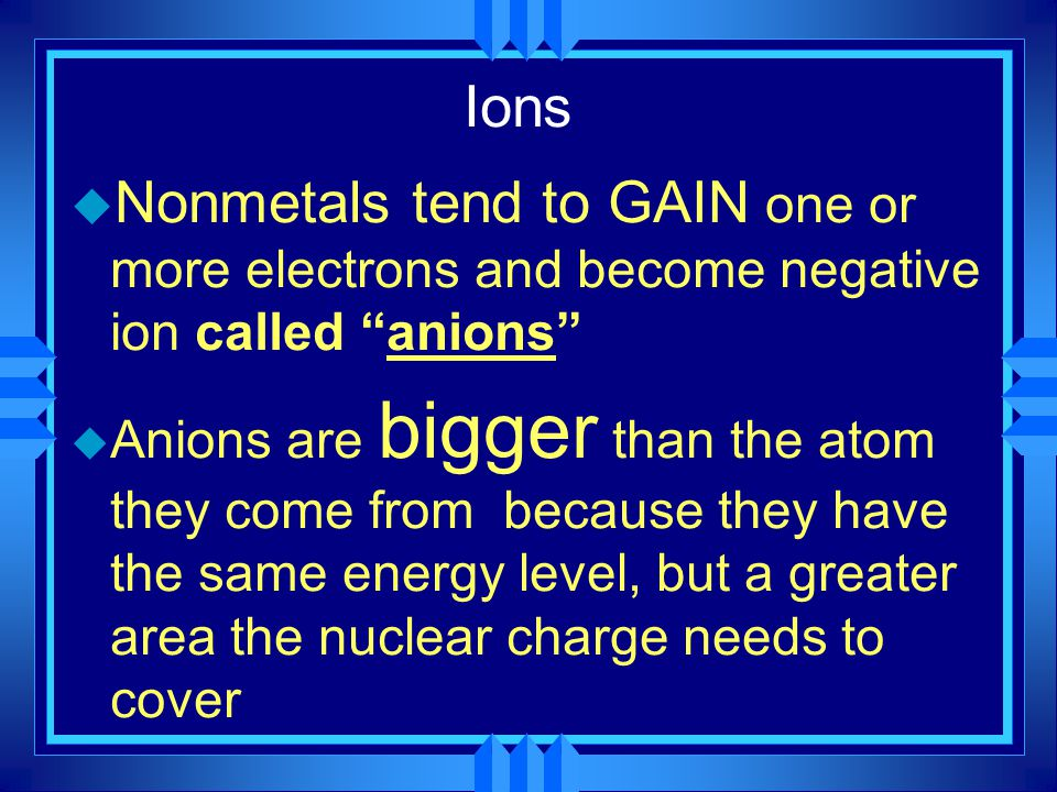 Ions Nonmetals tend to GAIN one or more electrons and become negative ion called anions