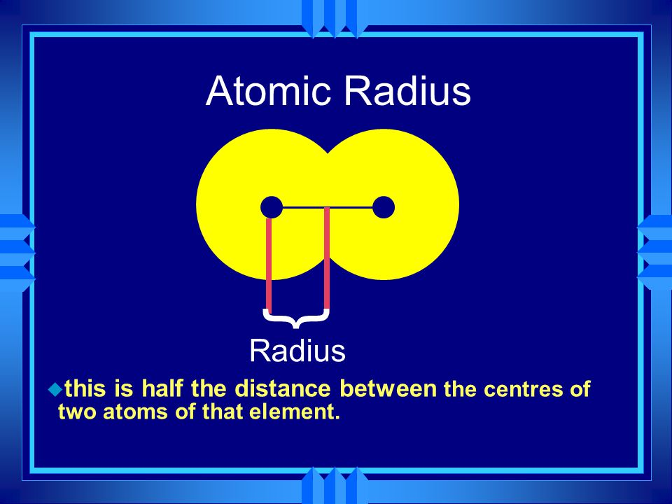 Atomic Radius } Radius this is half the distance between the centres of two atoms of that element.