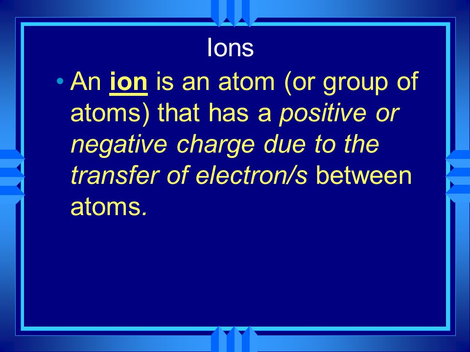 Ions An ion is an atom (or group of atoms) that has a positive or negative charge due to the transfer of electron/s between atoms.