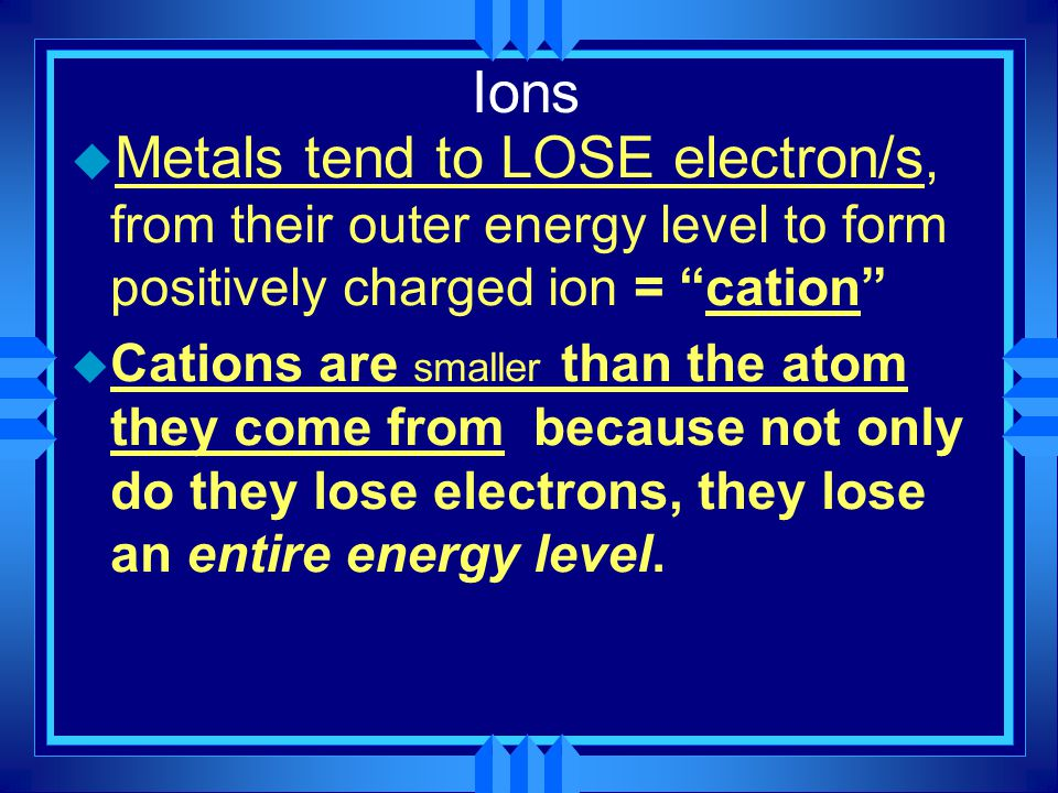 Ions Metals tend to LOSE electron/s, from their outer energy level to form positively charged ion = cation