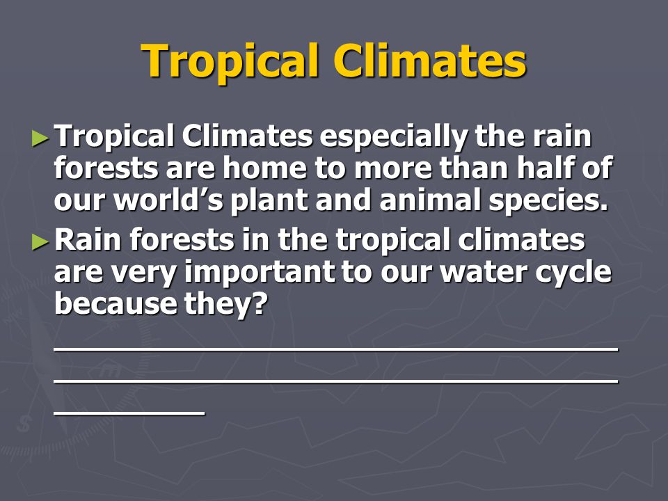 Tropical Climates Tropical Climates especially the rain forests are home to more than half of our world's plant and animal species.