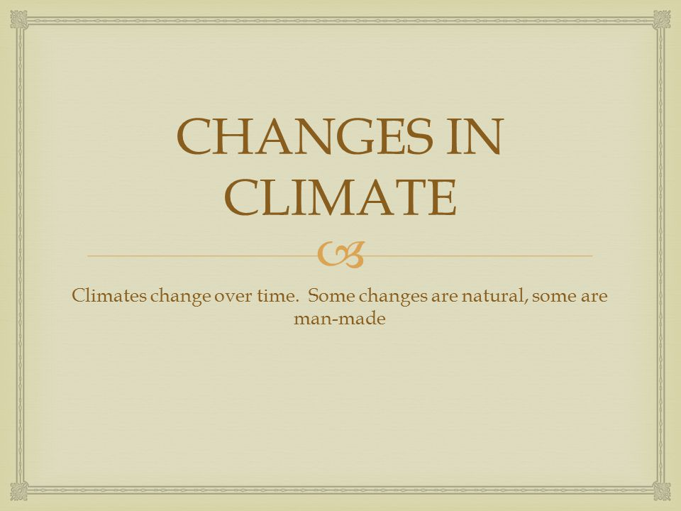 Climates change over time. Some changes are natural, some are man-made