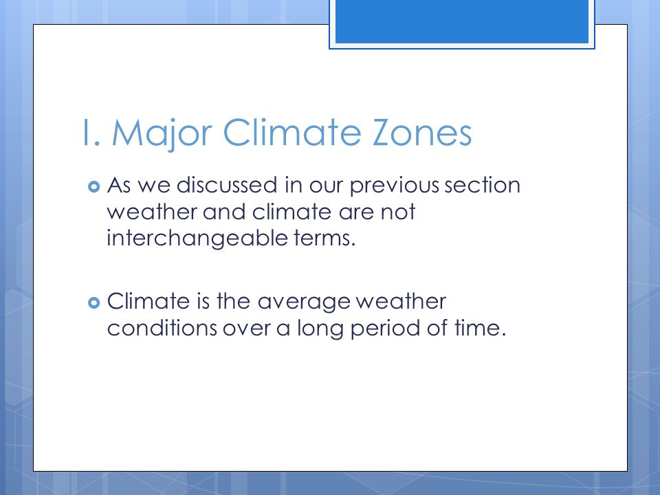 I. Major Climate Zones As we discussed in our previous section weather and climate are not interchangeable terms.