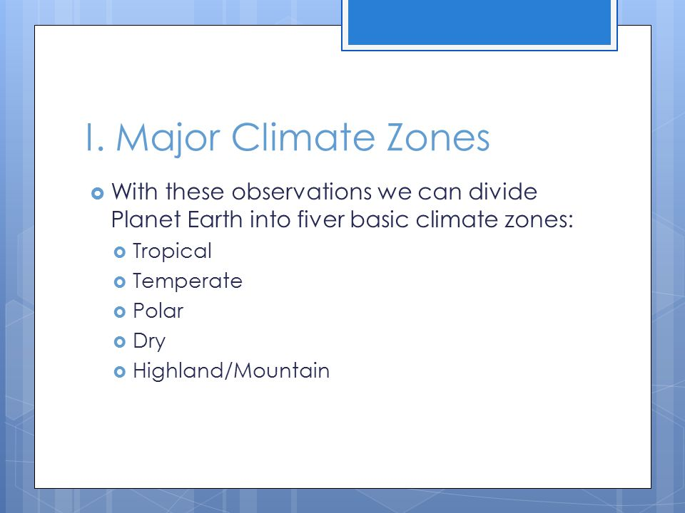 I. Major Climate Zones With these observations we can divide Planet Earth into fiver basic climate zones: