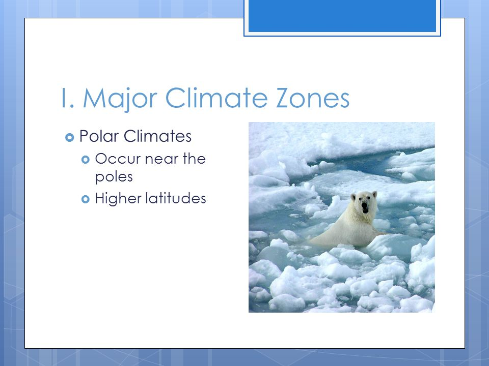 I. Major Climate Zones Polar Climates Occur near the poles