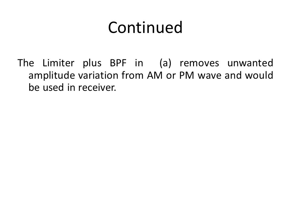 Continued The Limiter plus BPF in (a) removes unwanted amplitude variation from AM or PM wave and would be used in receiver.