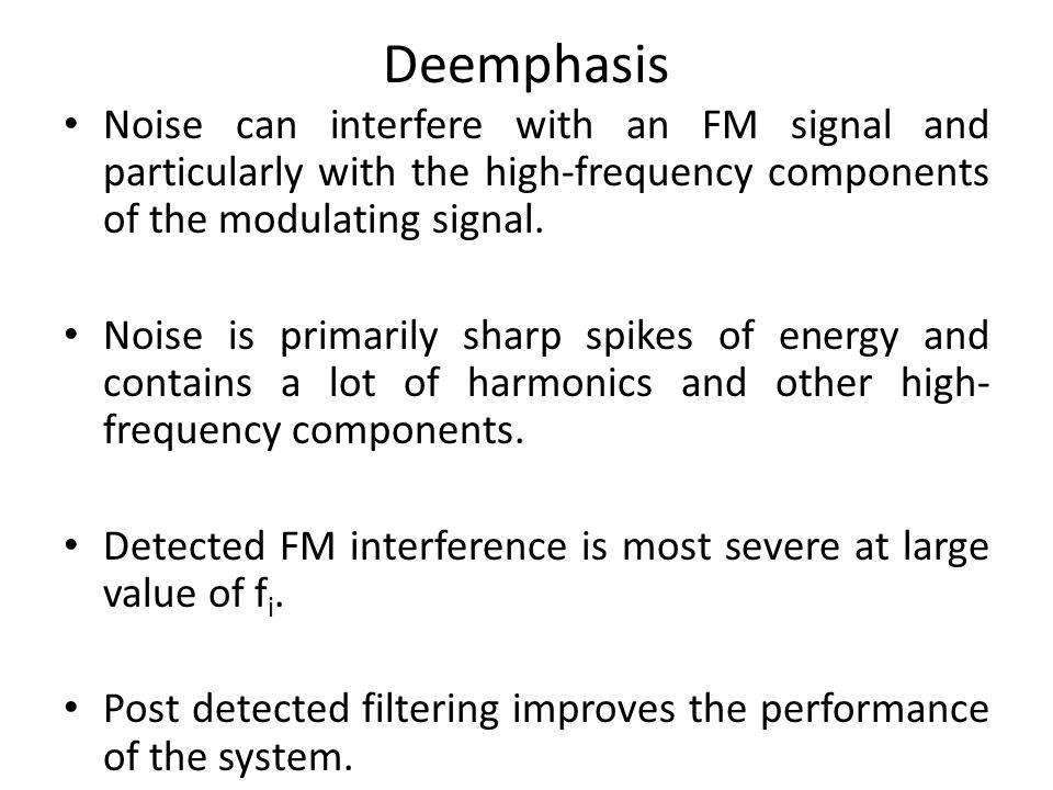 Deemphasis Noise can interfere with an FM signal and particularly with the high-frequency components of the modulating signal.