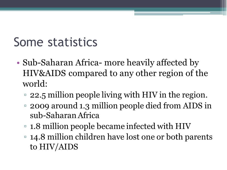 Some statistics Sub-Saharan Africa- more heavily affected by HIV&AIDS compared to any other region of the world: