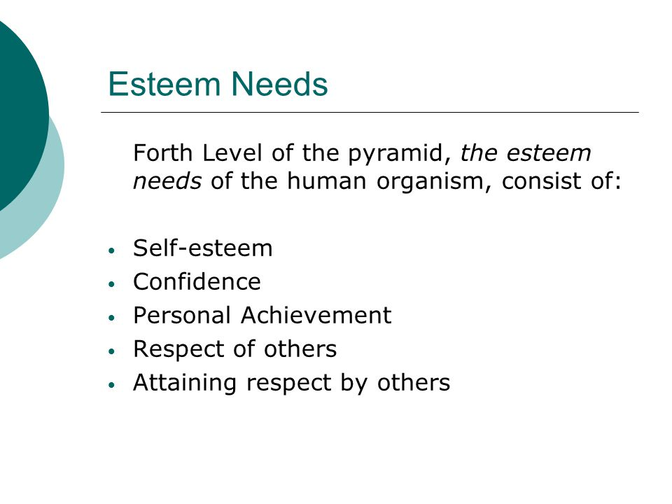Esteem Needs Forth Level of the pyramid, the esteem needs of the human organism, consist of: Self-esteem.