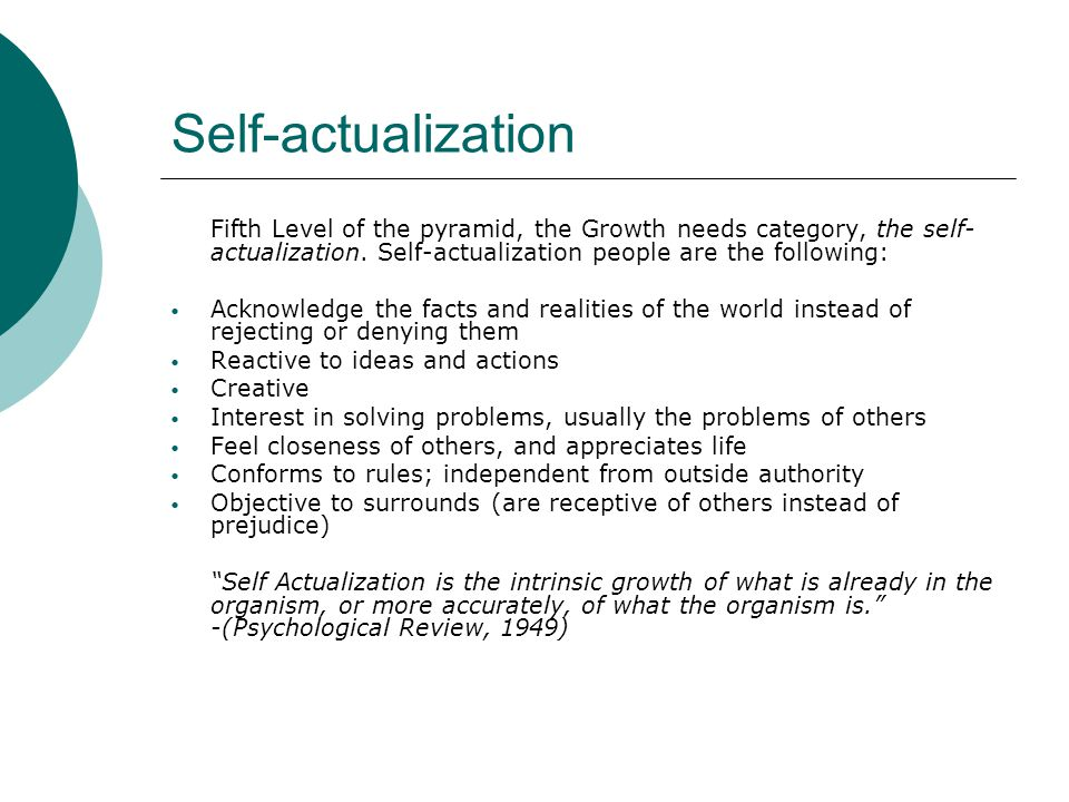 Self-actualization Fifth Level of the pyramid, the Growth needs category, the self-actualization. Self-actualization people are the following: