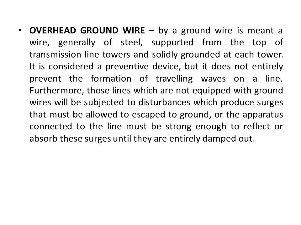 OVERHEAD GROUND WIRE – by a ground wire is meant a wire, generally of steel, supported from the top of transmission-line towers and solidly grounded at each tower.