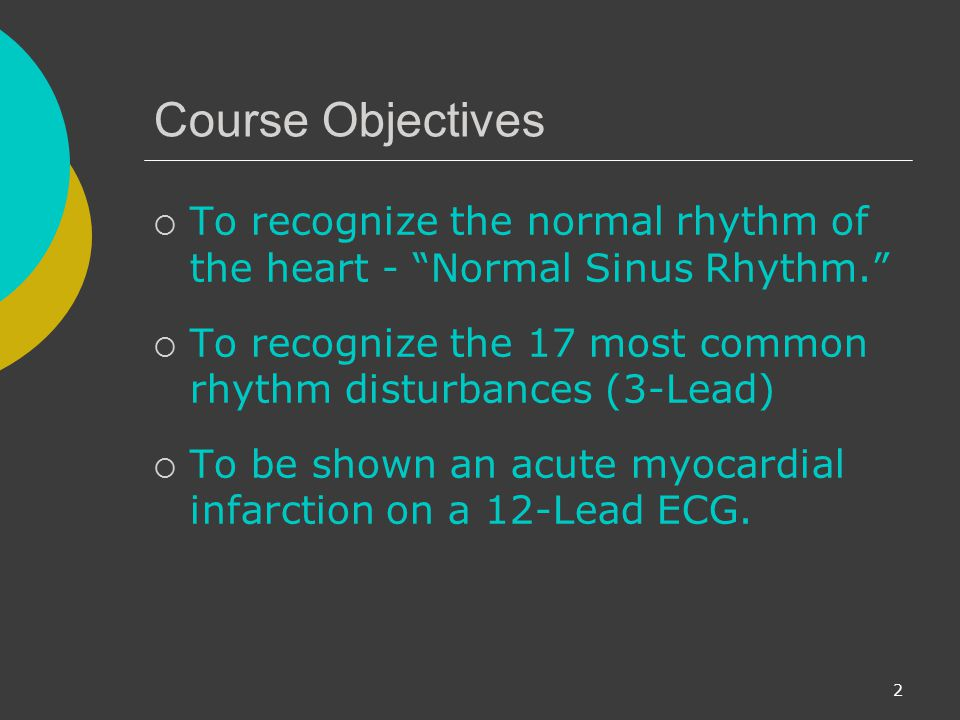 Course Objectives To recognize the normal rhythm of the heart - Normal Sinus Rhythm. To recognize the 17 most common rhythm disturbances (3-Lead)