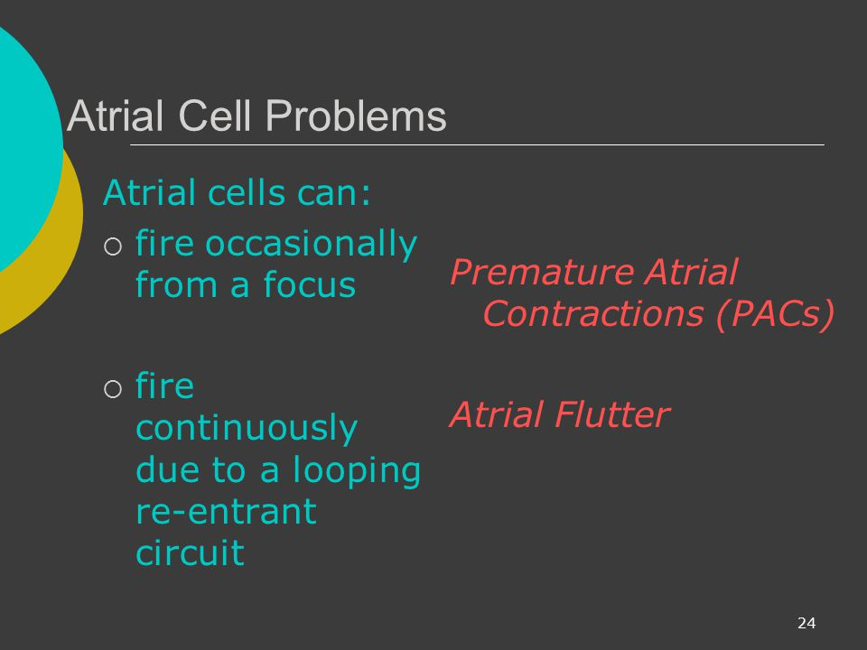 Atrial Cell Problems Atrial cells can: fire occasionally from a focus