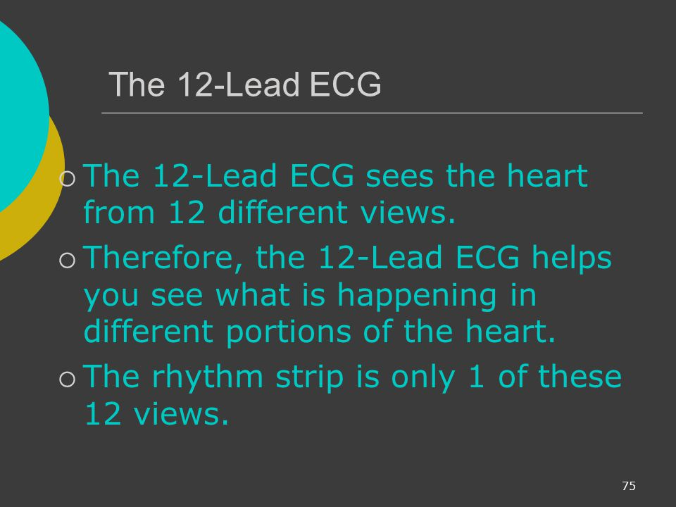 The 12-Lead ECG The 12-Lead ECG sees the heart from 12 different views.