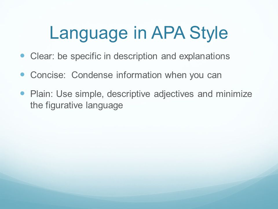 Language in APA Style Clear: be specific in description and explanations. Concise: Condense information when you can.