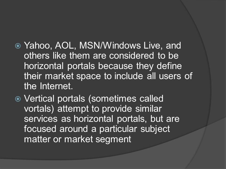 Yahoo, AOL, MSN/Windows Live, and others like them are considered to be horizontal portals because they define their market space to include all users of the Internet.