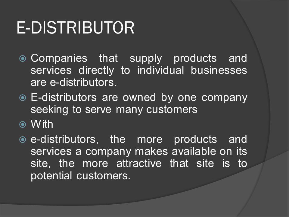 E-DISTRIBUTOR Companies that supply products and services directly to individual businesses are e-distributors.