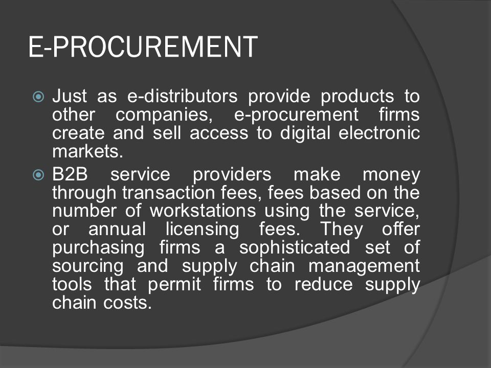 E-PROCUREMENT Just as e-distributors provide products to other companies, e-procurement firms create and sell access to digital electronic markets.