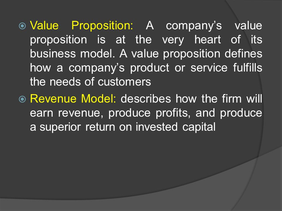 Value Proposition: A company's value proposition is at the very heart of its business model. A value proposition defines how a company's product or service fulfills the needs of customers
