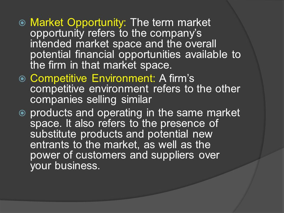 Market Opportunity: The term market opportunity refers to the company's intended market space and the overall potential financial opportunities available to the firm in that market space.