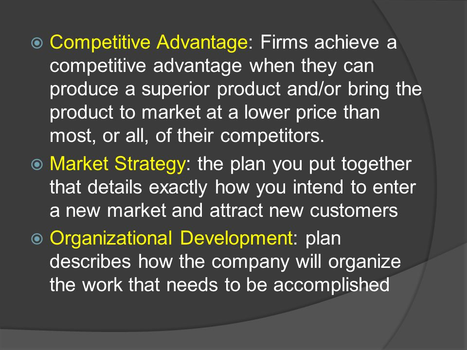 Competitive Advantage: Firms achieve a competitive advantage when they can produce a superior product and/or bring the product to market at a lower price than most, or all, of their competitors.