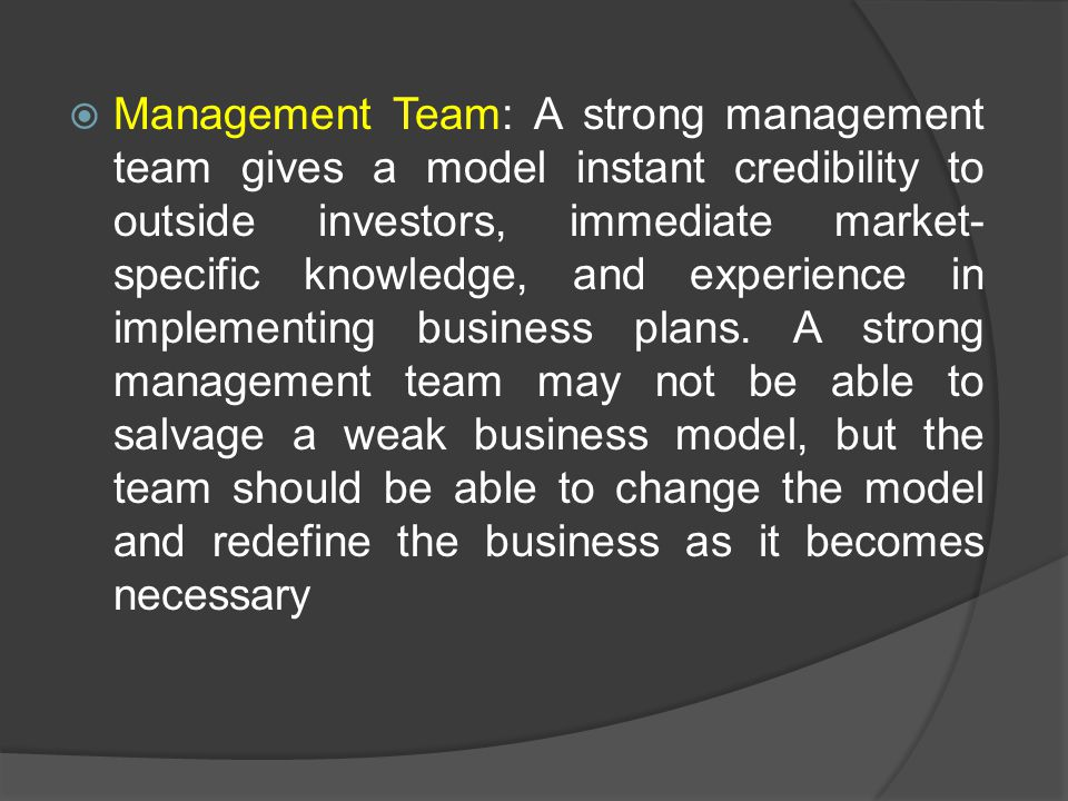 Management Team: A strong management team gives a model instant credibility to outside investors, immediate market-specific knowledge, and experience in implementing business plans. A strong management team may not be able to salvage a weak business model, but the team should be able to change the model and redefine the business as it becomes necessary