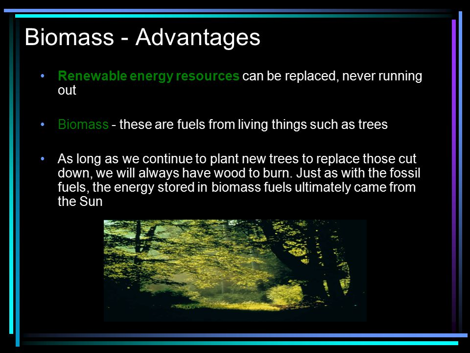 Biomass - Advantages Renewable energy resources can be replaced, never running out. Biomass - these are fuels from living things such as trees.
