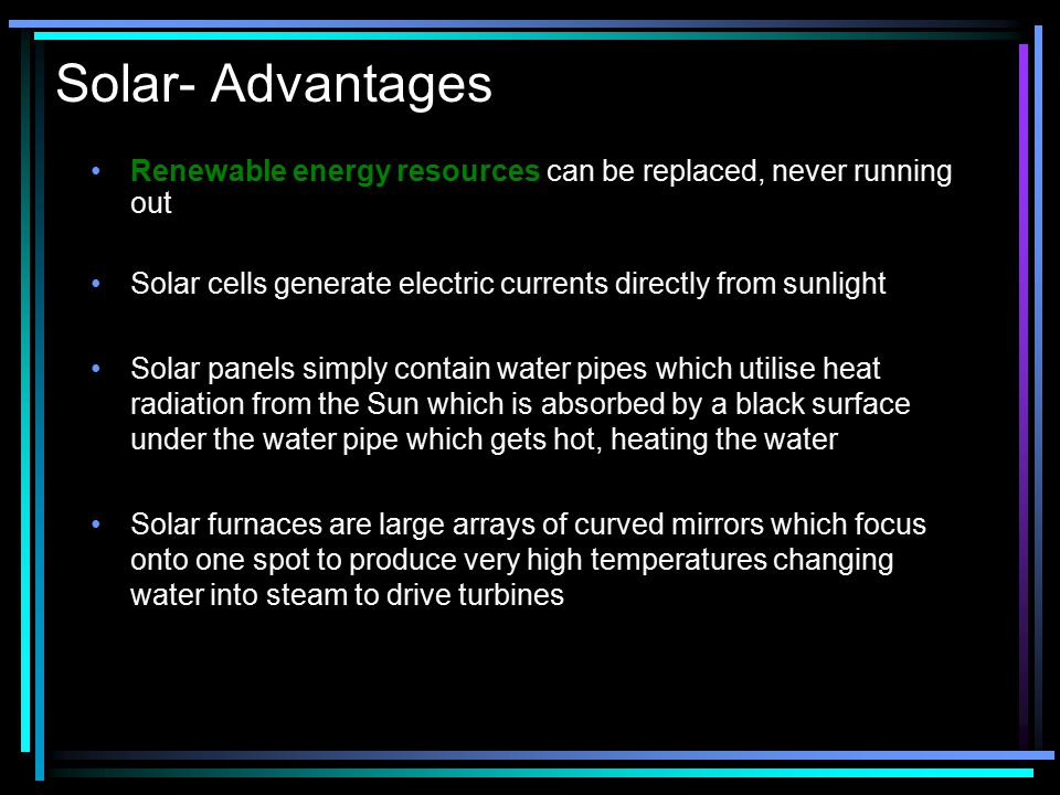 Solar- Advantages Renewable energy resources can be replaced, never running out. Solar cells generate electric currents directly from sunlight.