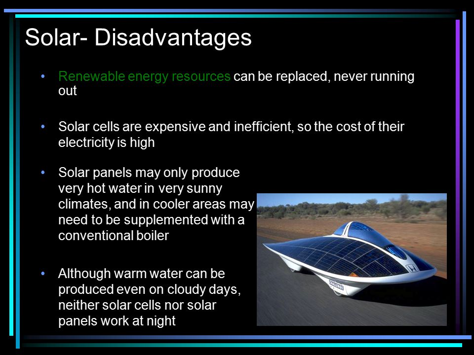 Solar- Disadvantages Renewable energy resources can be replaced, never running out.